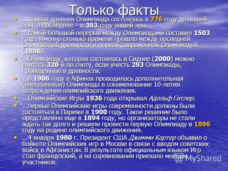 Только факты...первая древняя Олимпиада состоялась в 776 году до нашей эры, а последняя – в 393 году нашей эры....первая древняя Олимпиада состоялась в 776 году до нашей эры, а последняя – в 393 году нашей эры....самый большой перерыв между Олимпиада