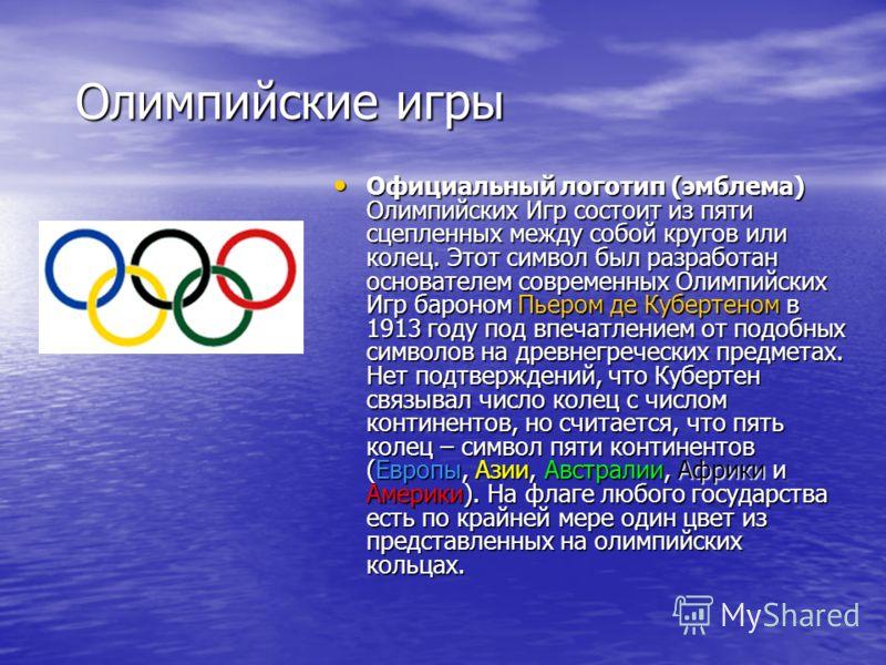 Олимпийские игры Официальный логотип (эмблема) Олимпийских Игр состоит из пяти сцепленных между собой кругов или колец. Этот символ был разработан основателем современных Олимпийских Игр бароном Пьером де Кубертеном в 1913 году под впечатлением от по