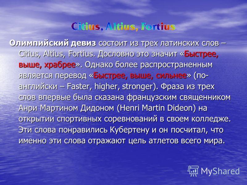 Олимпийский девиз состоит из трех латинских слов – Citius, Altius, Fortius. Дословно это значит «Быстрее, выше, храбрее». Однако более распространенным является перевод «Быстрее, выше, сильнее» (по- английски – Faster, higher, stronger). Фраза из тре