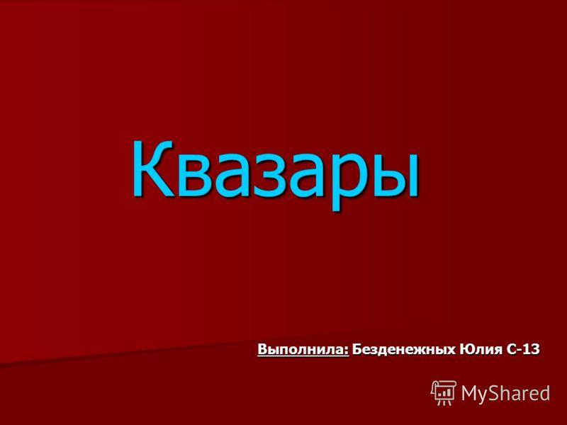 Выполнила: Безденежных Юлия С-13 Квазары