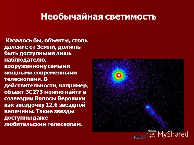 Необычайная светимость 3С273 Казалось бы, объекты, столь далекие от Земли, должны быть доступными лишь наблюдателю, вооруженному самыми мощными современными телескопами. В действительности, например, объект 3С273 можно найти в созвездии Волосы Верони