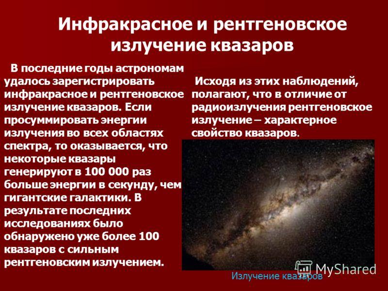 Инфракрасное и рентгеновское излучение квазаров В последние годы астрономам удалось зарегистрировать инфракрасное и рентгеновское излучение квазаров. Если просуммировать энергии излучения во всех областях спектра, то оказывается, что некоторые квазар