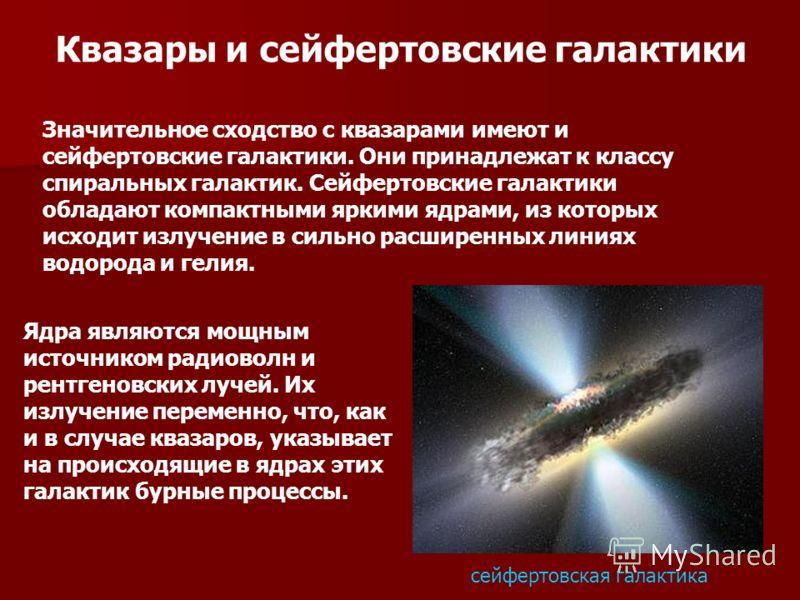 Квазары и сейфертовские галактики Значительное сходство с квазарами имеют и сейфертовские галактики. Они принадлежат к классу спиральных галактик. Сейфертовские галактики обладают компактными яркими ядрами, из которых исходит излучение в сильно расши