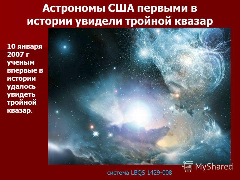 10 января 2007 г ученым впервые в истории удалось увидеть тройной квазар. система LBQS 1429-008 Астрономы США первыми в истории увидели тройной квазар