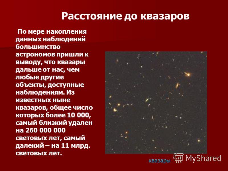 Расстояние до квазаров По мере накопления данных наблюдений большинство астрономов пришли к выводу, что квазары дальше от нас, чем любые другие объекты, доступные наблюдениям. Из известных ныне квазаров, общее число которых более 10 000, самый близки