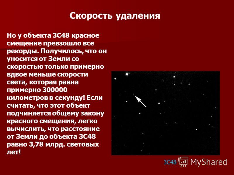 Скорость удаления Но у объекта 3С48 красное смещение превзошло все рекорды. Получилось, что он уносится от Земли со скоростью только примерно вдвое меньше скорости света, которая равна примерно 300000 километров в секунду! Если считать, что этот объе