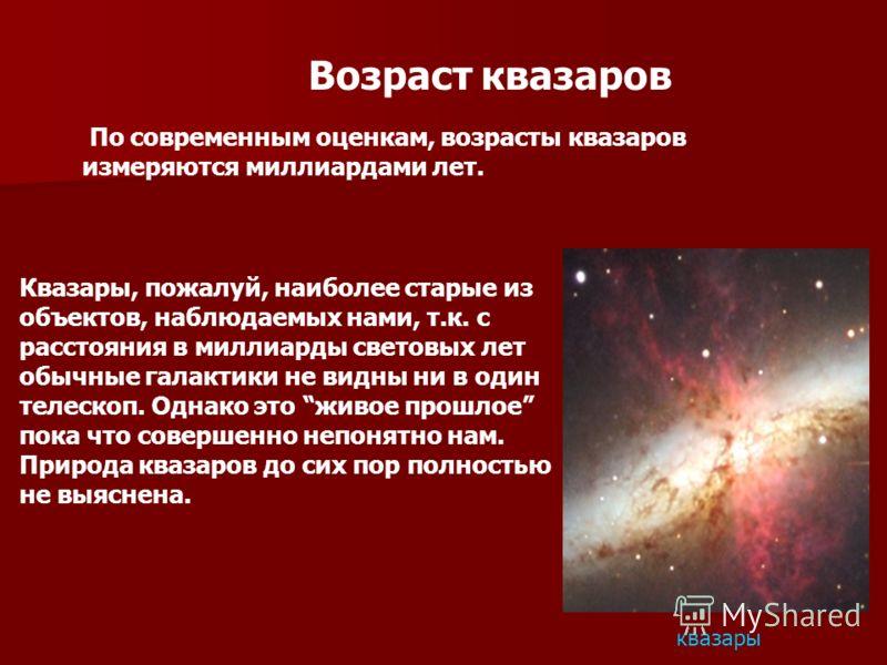 Возраст квазаров По современным оценкам, возрасты квазаров измеряются миллиардами лет. Квазары, пожалуй, наиболее старые из объектов, наблюдаемых нами, т.к. с расстояния в миллиарды световых лет обычные галактики не видны ни в один телескоп. Однако э