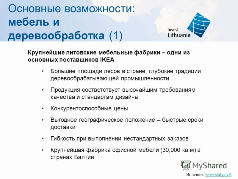 Основные возможности: мебель и деревообработка (1) Крупнейшие литовские мебельные фабрики – одни из основных поставщиков IKEA Большие площади лесов в стране, глубокие традиции деревообрабатывающей промышленности Продукция соответствует высочайшим тре