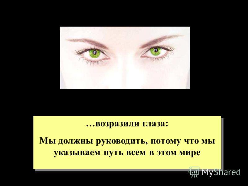 …возразили глаза: Мы должны руководить, потому что мы указываем путь всем в этом мире …возразили глаза: Мы должны руководить, потому что мы указываем путь всем в этом мире