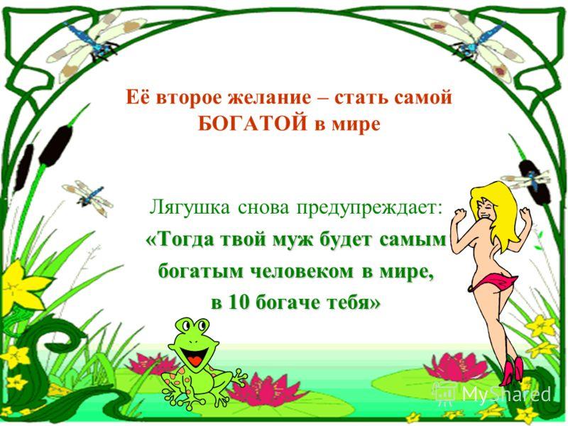 Женщина отвечала: «Хорошо, но ведь Я буду САМОЙ красивой, и он будет обращать внимание только на меня !» Итак, сделала ее лягушка самой красивой в мире...