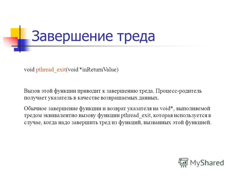 Завершение треда void pthread_exit(void *inReturnValue) Вызов этой функции приводит к завершению треда. Процесс-родитель получает указатель в качестве возвращаемых данных. Обычное завершение функции и возврат указателя на void*, выполняемой тредом эк