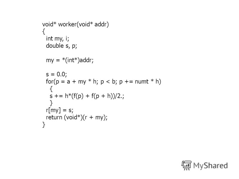void* worker(void* addr) { int my, i; double s, p; my = *(int*)addr; s = 0.0; for(p = a + my * h; p < b; p += numt * h) { s += h*(f(p) + f(p + h))/2.; } r[my] = s; return (void*)(r + my); }
