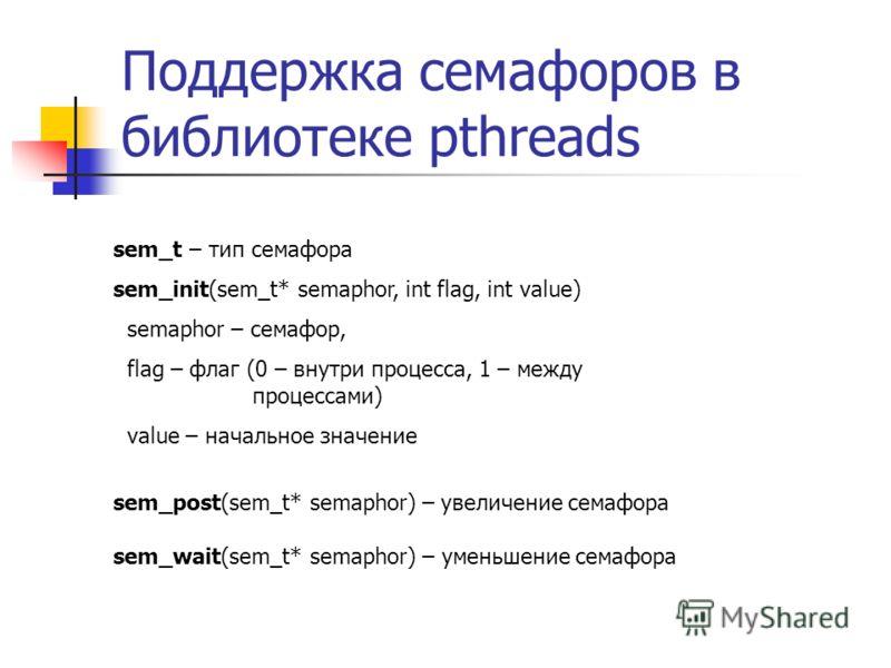 Поддержка семафоров в библиотеке pthreads sem_t – тип семафора sem_init(sem_t* semaphor, int flag, int value) semaphor – семафор, flag – флаг (0 – внутри процесса, 1 – между процессами) value – начальное значение sem_post(sem_t* semaphor) – увеличени