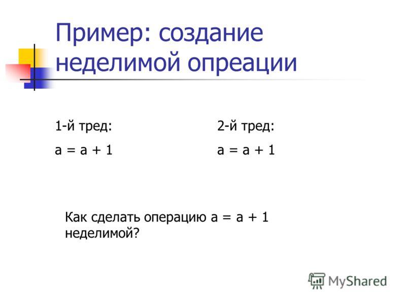 Пример: создание неделимой опреации 1-й тред: a = a + 1 2-й тред: a = a + 1 Как сделать операцию a = a + 1 неделимой?