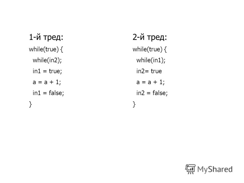 1-й тред: while(true) { while(in2); in1 = true; a = a + 1; in1 = false; } 2-й тред: while(true) { while(in1); in2= true a = a + 1; in2 = false; }