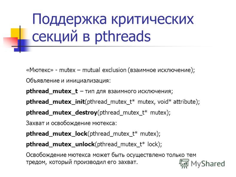 Поддержка критических секций в pthreads «Мютекс» - mutex – mutual exclusion (взаимное исключение); Объявление и инициализация: pthread_mutex_t – тип для взаимного исключения; pthread_mutex_init(pthread_mutex_t* mutex, void* attribute); pthread_mutex_