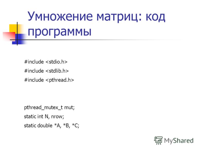 Умножение матриц: код программы #include pthread_mutex_t mut; static int N, nrow; static double *A, *B, *C;