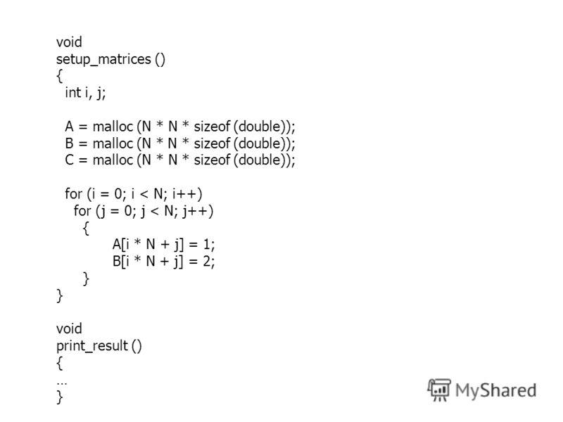 void setup_matrices () { int i, j; A = malloc (N * N * sizeof (double)); B = malloc (N * N * sizeof (double)); C = malloc (N * N * sizeof (double)); for (i = 0; i < N; i++) for (j = 0; j < N; j++) { A[i * N + j] = 1; B[i * N + j] = 2; } void print_re