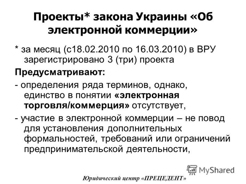 Проекты* закона Украины «Об электронной коммерции» * за месяц (с18.02.2010 по 16.03.2010) в ВРУ зарегистрировано 3 (три) проекта Предусматривают: - определения ряда терминов, однако, единство в понятии «электронная торговля/коммерция» отсутствует, -