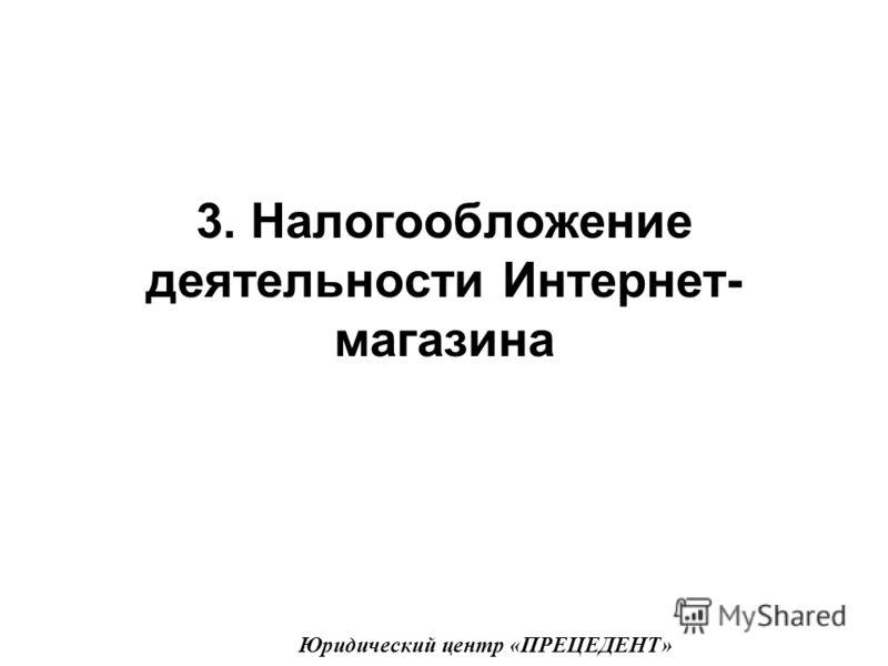 3. Налогообложение деятельности Интернет- магазина Юридический центр «ПРЕЦЕДЕНТ»