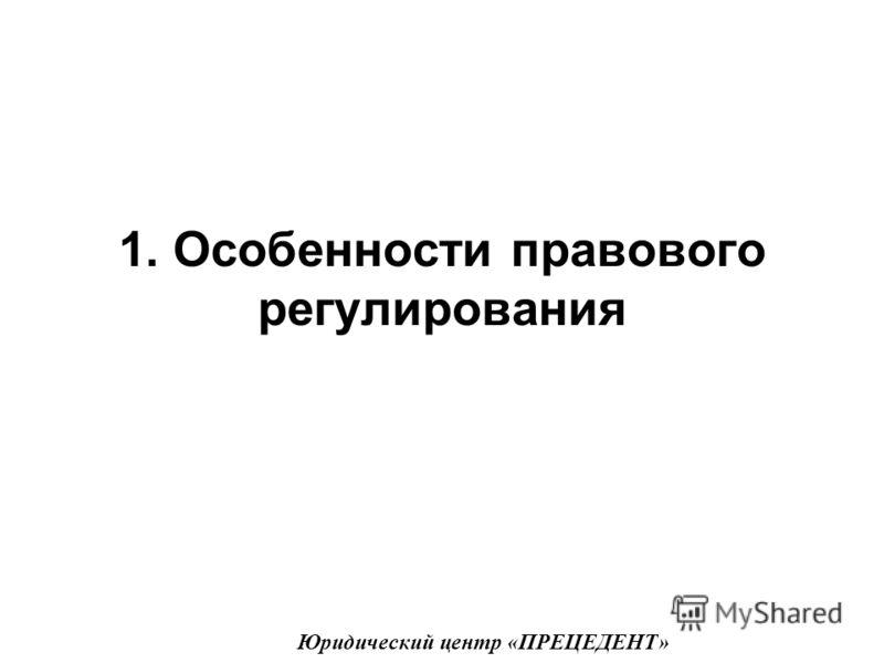 1. Особенности правового регулирования Юридический центр «ПРЕЦЕДЕНТ»