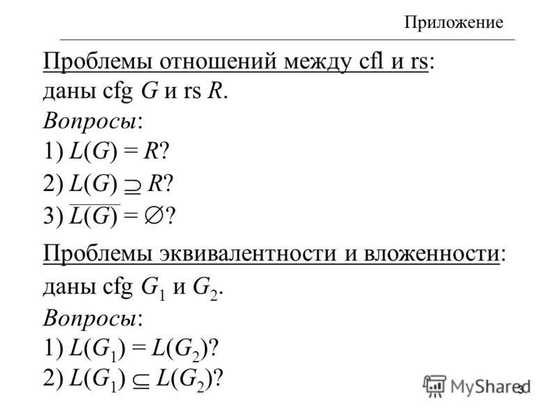3 Проблемы отношений между cfl и rs: даны cfg G и rs R. Вопросы: 1) L(G) = R? 2) L(G) R? 3) L(G) = Проблемы эквивалентности и вложенности: даны cfg G 1 и G 2. Вопросы: 1) L(G 1 ) = L(G 2 ) 2) L(G 1 ) L(G 2 ) Приложение