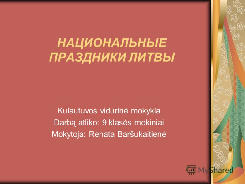 НАЦИОНАЛЬНЫЕ ПРАЗДНИКИ ЛИТВЫ Kulautuvos vidurinė mokykla Darbą atliko: 9 klasės mokiniai Mokytoja: Renata Baršukaitienė