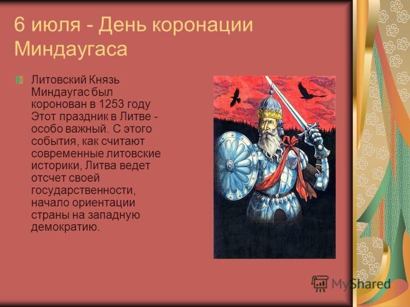 6 июля - День коронации Миндаугаса Литовский Князь Миндаугас был коронован в 1253 году Этот праздник в Литве - особо важный. С этого события, как считают современные литовские историки, Литва ведет отсчет своей государственности, начало ориентации ст