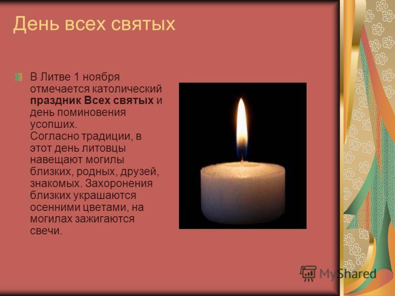 День всех святых В Литве 1 ноября отмечается католический праздник Всех святых и день поминовения усопших. Согласно традиции, в этот день литовцы навещают могилы близких, родных, друзей, знакомых. Захоронения близких украшаются осенними цветами, на м