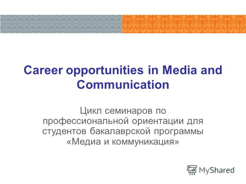 Career opportunities in Media and Communication Цикл семинаров по профессиональной ориентации для студентов бакалаврской программы «Медиа и коммуникация»