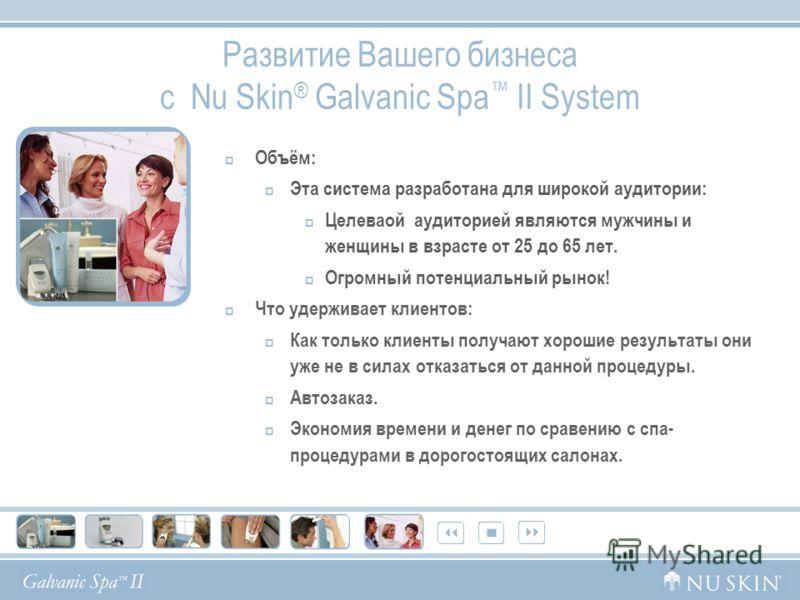 Развитие Вашего бизнеса с Nu Skin ® Galvanic Spa II System Объём: Эта система разработана для широкой аудитории: Целеваой аудиторией являются мужчины и женщины в взрасте от 25 до 65 лет. Огромный потенциальный рынок! Что удерживает клиентов: Как толь