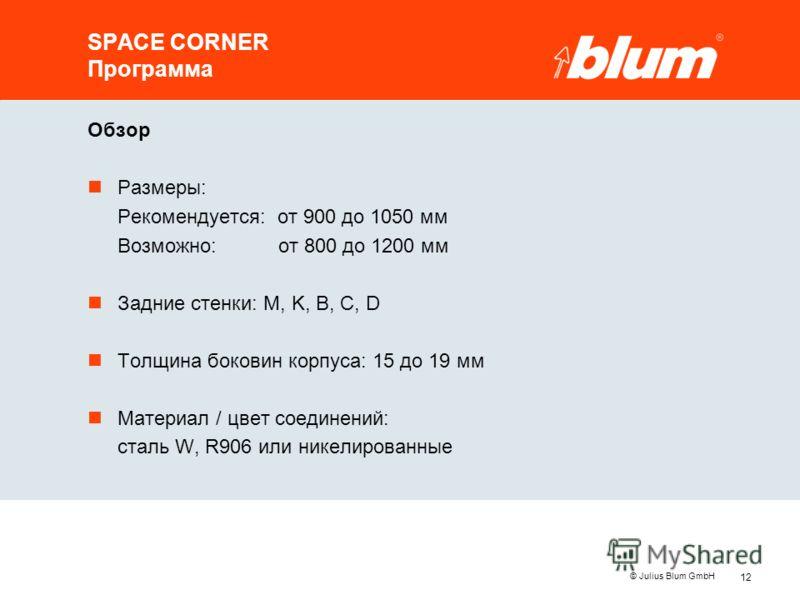 12 © Julius Blum GmbH SPACE CORNER Программа Обзор nРазмеры: Рекомендуется: от 900 до 1050 мм Возможно: от 800 до 1200 мм nЗадние стенки: M, K, B, C, D nТолщина боковин корпуса: 15 до 19 мм nМатериал / цвет соединений: сталь W, R906 или никелированны