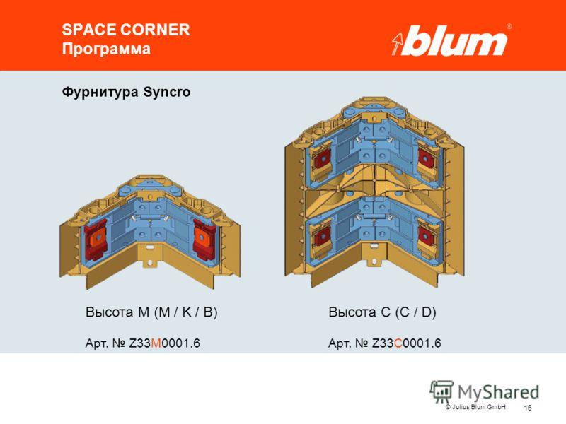 16 © Julius Blum GmbH SPACE CORNER Программа Высота M (M / K / B) Арт. Z33M0001.6 Высота C (C / D) Арт. Z33C0001.6 Фурнитура Syncro