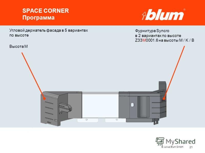 21 © Julius Blum GmbH SPACE CORNER Программа Угловой держатель фасада в 5 вариантах по высоте Высота M Фурнитура Syncro в 2 вариантах по высоте Z33M0001.6 на высоты M / K / B