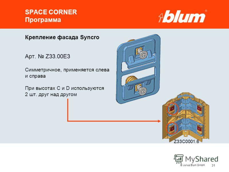 31 © Julius Blum GmbH SPACE CORNER Программа Крепление фасада Syncro Арт. Z33.00E3 Симметричное, применяется слева и справа При высотах C и D используются 2 шт. друг над другом Z33C0001.6