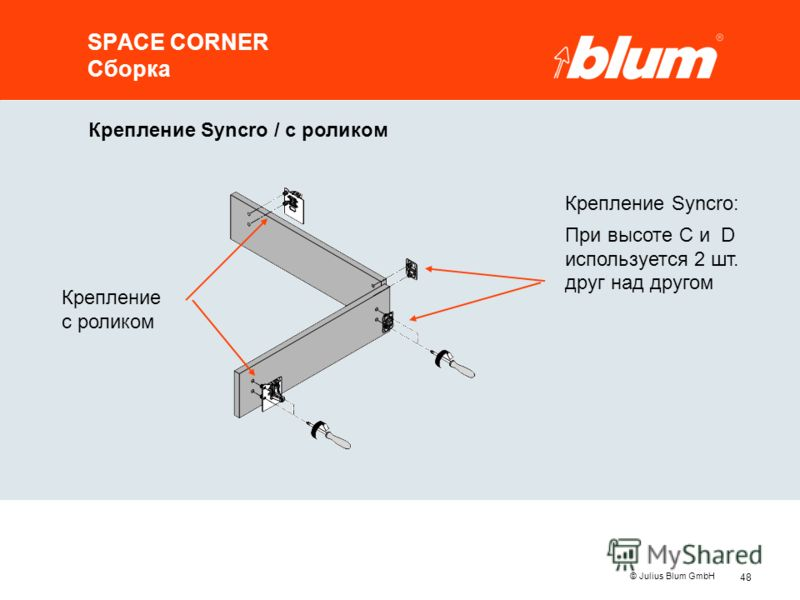 48 © Julius Blum GmbH SPACE CORNER Сборка Крепление Syncro / с роликом Крепление с роликом Крепление Syncro: При высоте C и D используется 2 шт. друг над другом