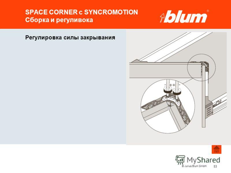 53 © Julius Blum GmbH SPACE CORNER с SYNCROMOTION Сборка и регуливока Регулировка силы закрывания