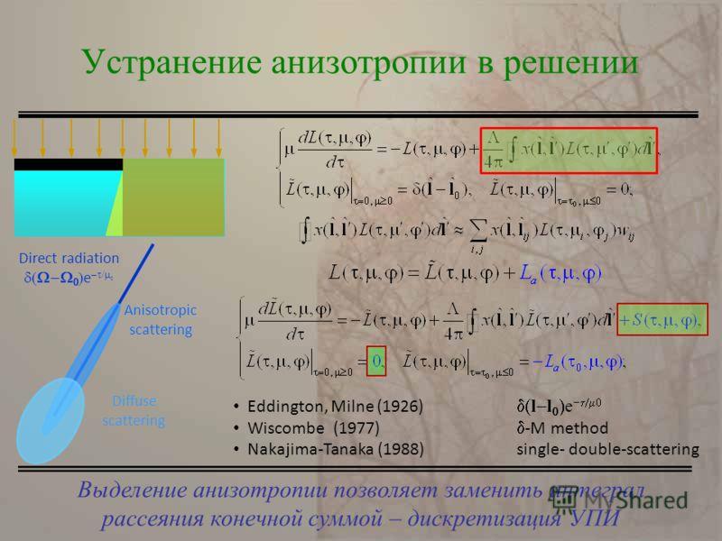 Выделение анизотропии позволяет заменить интеграл рассеяния конечной суммой – дискретизация УПИ Устранение анизотропии в решении Direct radiation e Anisotropic scattering Diffuse scattering Eddington, Milne (1926) l l e Wiscombe (1977) -M method Naka