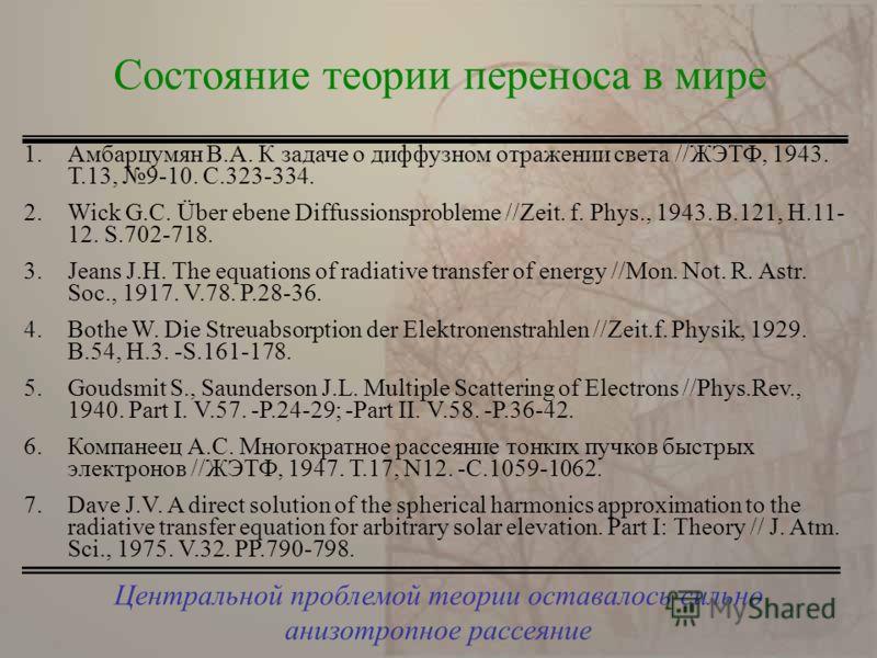 Центральной проблемой теории оставалось сильно анизотропное рассеяние Состояние теории переноса в мире 1.Амбарцумян В.А. К задаче о диффузном отражении света //ЖЭТФ, 1943. Т.13, 9-10. С.323-334. 2.Wick G.C. Über ebene Diffussionsprobleme //Zeit. f. P