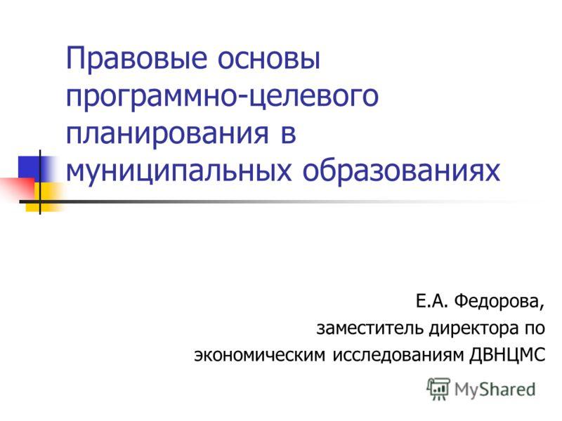 Правовые основы программно-целевого планирования в муниципальных образованиях Е.А. Федорова, заместитель директора по экономическим исследованиям ДВНЦМС