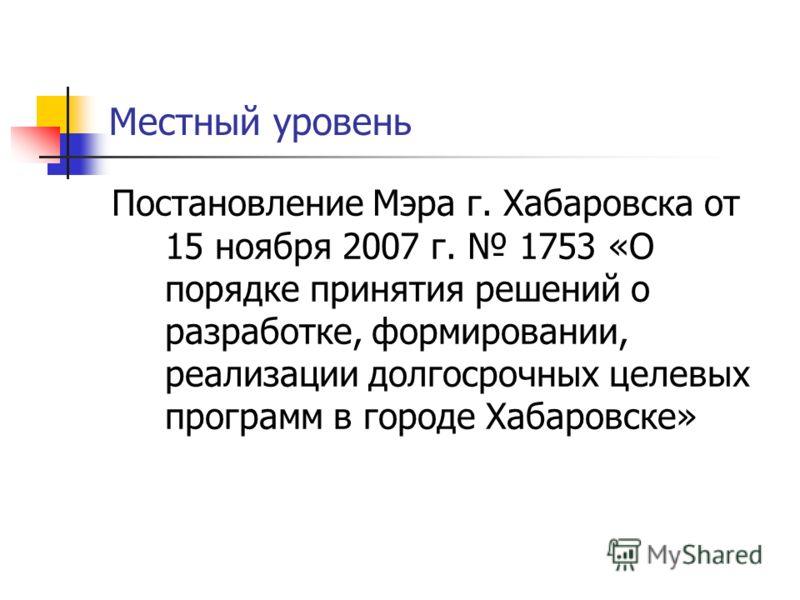 Местный уровень Постановление Мэра г. Хабаровска от 15 ноября 2007 г. 1753 «О порядке принятия решений о разработке, формировании, реализации долгосрочных целевых программ в городе Хабаровске»