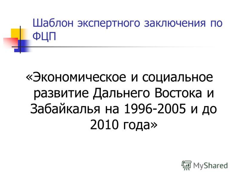Шаблон экспертного заключения по ФЦП «Экономическое и социальное развитие Дальнего Востока и Забайкалья на 1996-2005 и до 2010 года»