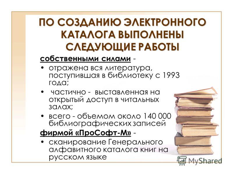ПО СОЗДАНИЮ ЭЛЕКТРОННОГО КАТАЛОГА ВЫПОЛНЕНЫ СЛЕДУЮЩИЕ РАБОТЫ собственными силами - отражена вся литература, поступившая в библиотеку с 1993 года; частично - выставленная на открытый доступ в читальных залах; всего - объемом около 140 000 библиографич