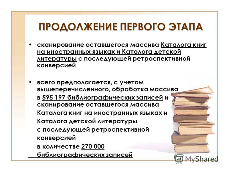ПРОДОЛЖЕНИЕ ПЕРВОГО ЭТАПА сканирование оставшегося массива Каталога книг на иностранных языках и Каталога детской литературы с последующей ретроспективной конверсией всего предполагается, с учетом вышеперечисленного, обработка массива в 595 197 библи