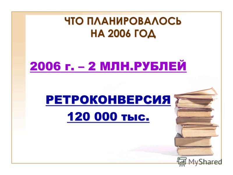 ЧТО ПЛАНИРОВАЛОСЬ НА 2006 ГОД 2006 г. – 2 МЛН.РУБЛЕЙ РЕТРОКОНВЕРСИЯ 120 000 тыс.