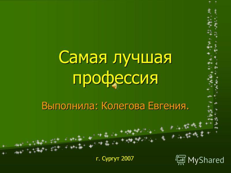 Самая лучшая профессия Выполнила: Колегова Евгения. г. Сургут 2007