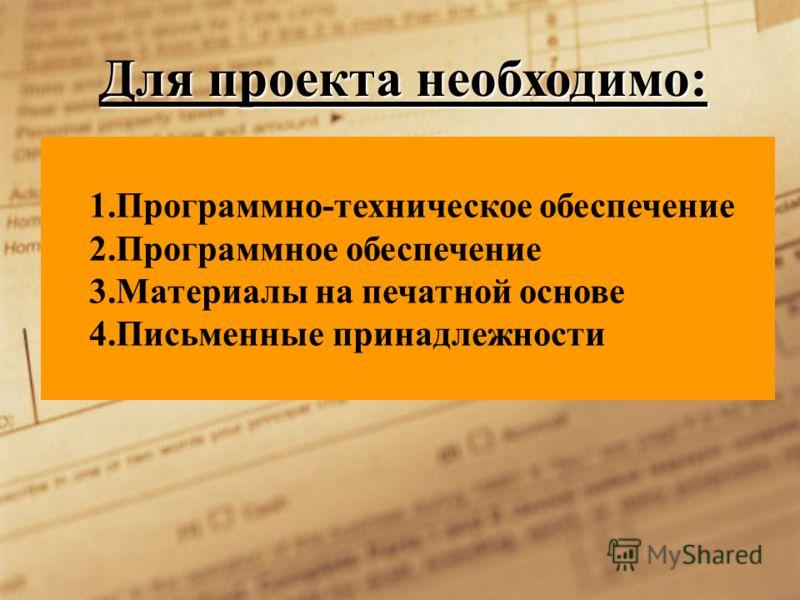 Для проекта необходимо: 1.Программно-техническое обеспечение 2.Программное обеспечение 3.Материалы на печатной основе 4.Письменные принадлежности