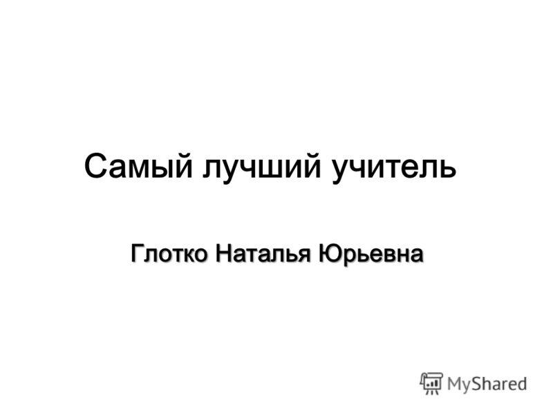 Самый лучший учитель Глотко Наталья Юрьевна