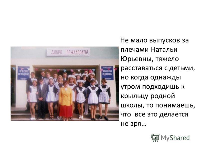 Не мало выпусков за плечами Натальи Юрьевны, тяжело расставаться с детьми, но когда однажды утром подходишь к крыльцу родной школы, то понимаешь, что все это делается не зря…
