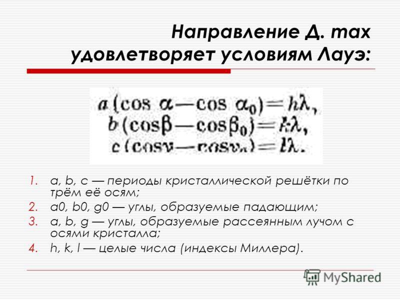 Направление Д. max удовлетворяет условиям Лауэ: 1.а, b, с периоды кристаллической решётки по трём её осям; 2.a0, b0, g0 углы, образуемые падающим; 3.a, b, g углы, образуемые рассеянным лучом с осями кристалла; 4.h, k, l целые числа (индексы Миллера).